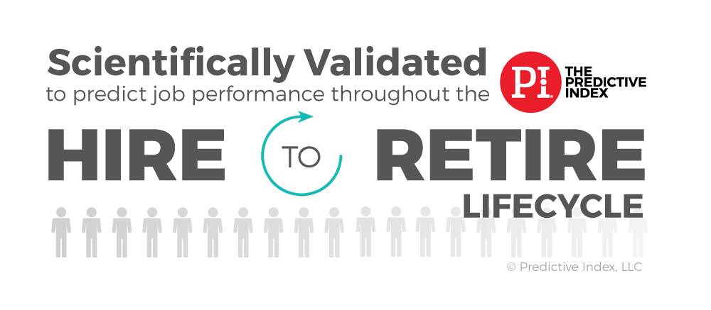 The Predictive Index assessment tools are scientifically validated throughout the hire to retire lifecycle